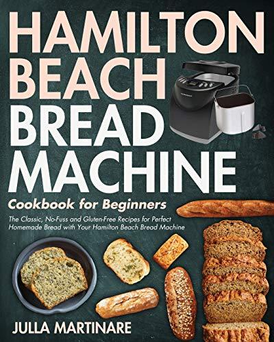 Hamilton Beach Bread Machine Cookbook for Beginners: The Classic, No-Fuss and Gluten-Free Recipes for Perfect Homemade Bread with Your Hamilton Beach Bread Machine