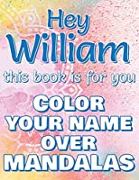 Hey WILLIAM, this book is for you - Color Your Name over Mandalas - Proud William: William: The BEST Name Ever - Coloring book for adults or children named WILLIAM