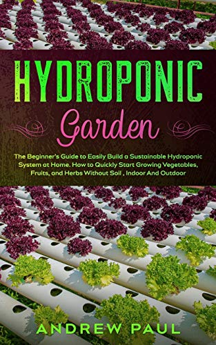 Hydroponic Garden: The Beginner's Guide to Easily Build a Sustainable Hydroponic System at Home. How to Quickly Start Growing Vegetables, Fruits, and Herbs Without Soil, Indoor And Outdoor