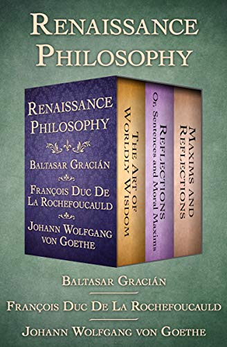 Renaissance Philosophy: The Art of Worldly Wisdom; Reflections: Or, Sentences and Moral Maxims; and Maxims and Reflections (English Edition)