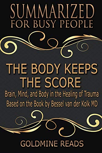 The Body Keeps the Score - Summarized for Busy People: Brain, Mind, and Body in the Healing of Trauma: Based on the Book