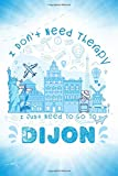 I Don t Need Therapy I Just Need To Go To Dijon: Dijon Travel And Vacation Notebook / Travel Logbook Journal / Trip planning journal / Funny Travel ... and Kids - 6x9 inches 120 Blank Lined Pages