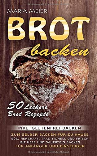 Brot backen: 50 leckere Brot Rezepte zum selber Backen für zu Hause: Süß, herzhaft, traditionell und frisch mit Hefe und Sauerteig backen | für Anfänger und Einsteiger - inkl. glutenfrei backen