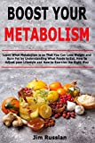Boost Your Metabolism: Learn What Metabolism is so That You Can Lose Weight and Burn Fat by Understanding What Foods to Eat, How to Adjust your Lifestyle and How to Exercise the Right Way