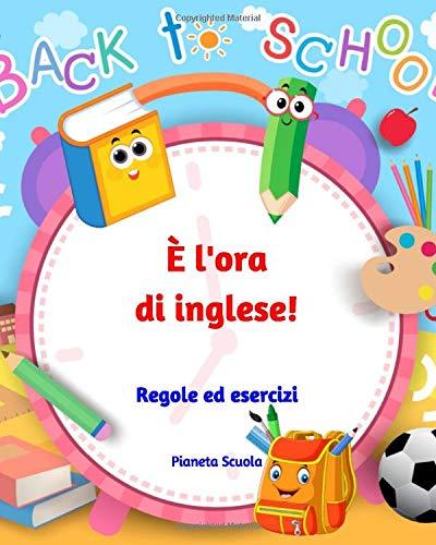 È l'ora di inglese!: Regole ed esercizi di inglese per bambini e ragazzi (8-14 anni) - Libro di inglese per bambini e ragazzi - Inglese per la scuola primaria e la scuola media