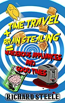 Time Travel + Brain Stealing = Murderous Appliances and Good Times by [Richard Steele]
