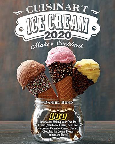 Cuisinart Ice Cream Maker Cookbook 2020: 100 Recipes for Making Your Own Ice Cream ( Vanilla Ice Cream, Key Lime Ice Cream, Vegan Ice Cream, Custard Chocolate Ice Cream, Frozen Yogurt and More )