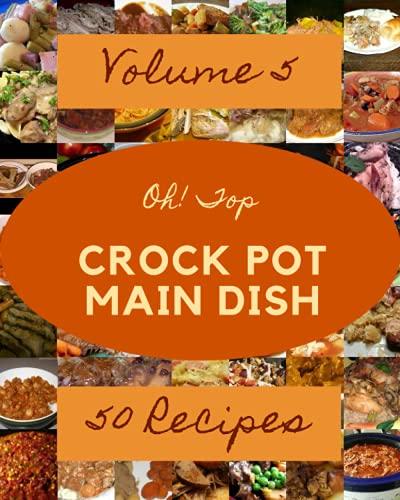 Oh! Top 50 Crock Pot Main Dish Recipes Volume 5: A Crock Pot Main Dish Cookbook You Will Need