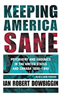 Keeping America Sane: Psychiatry and Eugenics in the United States and Canada, 1880-1940 (Cornell Studies in the History of Psychiatry)
