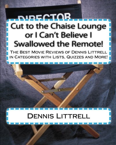 Cut to the Chaise Lounge or I Can't Believe I Swallowed the Remote!: The Best Movie Reviews of Dennis Littrell in Categories with Lists, Quizzes and More! (English Edition)