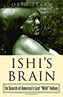 Ishi's Brain: In Search of Americas Last 'wild' Indian