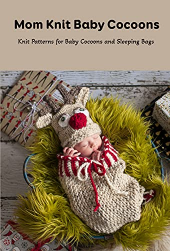 Mom Knit Baby Cocoons: Knit Patterns for Baby Cocoons and Sleeping Bags: Mother's Day Gift 2021, Happy Mother's Day, Gift for Mom (English Edition)