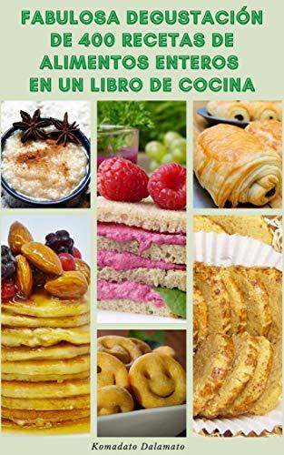 Fabulosa Degustación De 400 Recetas De Alimentos Enteros En Un Libro De Cocina : Recetas Sin Gluten, Recetas Sin Lácteos, Recetas Sin Soja, Recetas Sin Huevo, Recetas Saludables Y Más