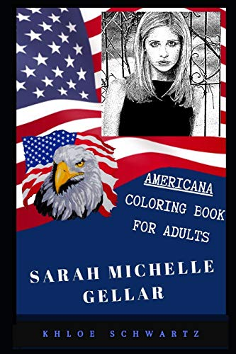 Sarah Michelle Gellar Americana Coloring Book for Adults: Patriotic and Americana Artbook, Great Stress Relief Designs and Relaxation Patterns Adult ... Gellar Coloring Book for Adults, Band 0)