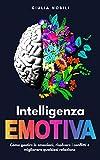 Intelligenza Emotiva: Come gestire le emozioni, risolvere i conflitti e migliorare qualsiasi relazione (Comunicare Meglio Vol. 1)