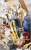 How to Organize Art and Craft Supplies: Tips for Hobbyists, Parents, Professionals, and Teachers (English Edition)