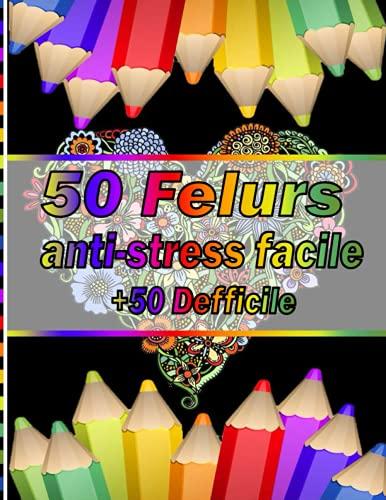 50 Felurs anti-stress facile + 50 Defficile: Plus 100 beaux dessins de coloriage uniques et détaillés sur le thème de l'art de la thérapie ... thérapeutique , relaxation et anti stress.