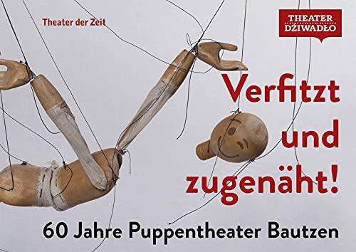 Verfitzt und zugenäht!: 60 Jahre Puppentheater Bautzen