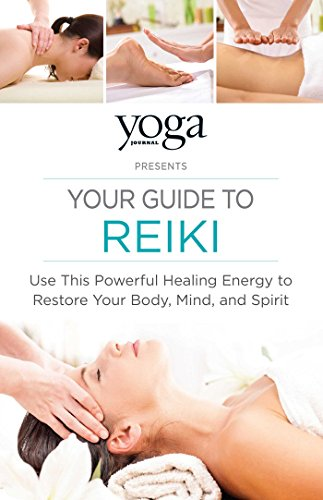 Yoga Journal Presents Your Guide to Reiki: Use This Powerful Healing Energy to Restore Your Body, Mi