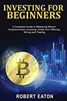Investing for Beginners: A Complete Guide to Mastering Bitcoin, Cryptocurrency Investing, Initial Coin Offering, Mining and Trading