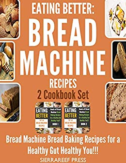 EATING BETTER: Bread Machine Bread Making Recipes for a Healthy Gut Healthy You 2 Cookbook Set!!! (bread, bread makers, bread machine cookbook, bread baking, bread making, healthy, healthy recipes) by [SierraReef Press]