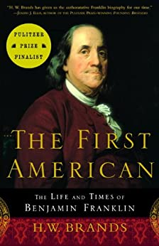 The First American: The Life and Times of Benjamin Franklin by [H. W. Brands]