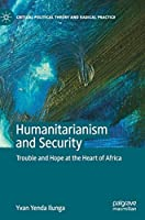 Humanitarianism and Security: Trouble and Hope at the Heart of Africa (Critical Political Theory and Radical Practice)
