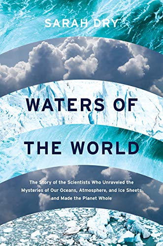 Waters of the World: The Story of the Scientists Who Unraveled the Mysteries of Our Oceans, Atmosphere, and Ice Sheets and Made the Planet Whole by Sarah Dry