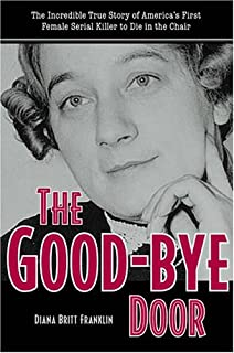 The Good-Bye Door: The Incredible True Story of America's First Female Serial Killer to Die in the Chair (True Crime History)