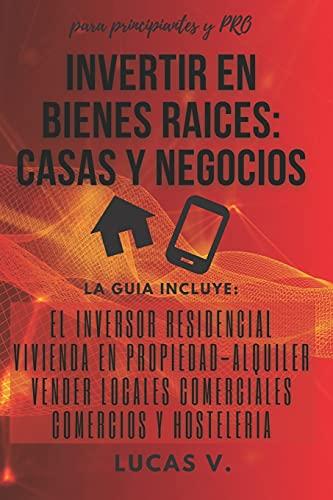 INVERTIR EN BIENES RAICES: CASAS Y NEGOCIOS.: La guía incluye: El inversor Residencial, Vivienda en Propiedad - Alquiler, Vender locales Comerciales, ... inmobiliarias y hacer negocios con ellas)