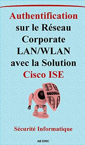 Authentification sur le Réseau Corporate LAN/WLAN avec la Solution Cisco ISE: Solutions de Contrôle D'accès au Réseau, Principales solutions existantes [ Identity Service Engine ...] (French Edition)