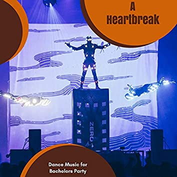 A Heartbreak - Dance Music For Bachelors Party