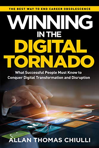Winning in the Digital Tornado: What Successful People Must Know To Conquer Digital Transformation and Disruption