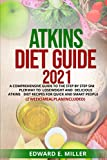 ATKINS DIET GUIDE 2021: A COMPREHENSIVE GUIDE TO THE STEP BY STEP SIMPLER WAY TO LOSE WEIGHT AND DELICIOUS ATKINS DIET RECIPES FOR QUICK AND SMART PEOPLE(2 WEEKS MEAL PLAN INCLUDED)