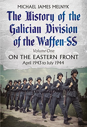 The History of the Galician Division of the Waffen SS Vol 1: On the Eastern Front: April 1943 to July 1944