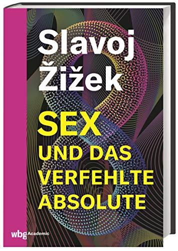 Sex und das verfehlte Absolute. Exkurs über den dialektischen Materialismus: völlig neue Denkansätze für die Philosophie des 21. Jahrhunderts. Eine Ontologie der Gegenwart.