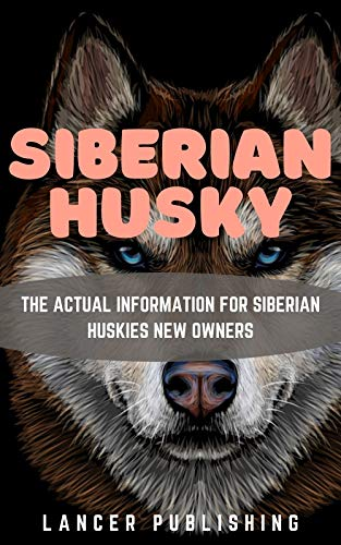 SIBERIAN HUSKY: The Actual Information For Siberian Huskies New Owners (English Edition)