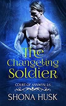 The Changeling Soldier: Court of Annwyn 2.5 (Annwyn Series Book 3) by [Shona Husk]