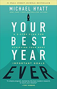 Your Best Year Ever: A 5-Step Plan for Achieving Your Most Important Goals by [Michael Hyatt]