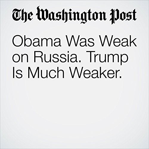 Obama Was Weak on Russia. Trump Is Much Weaker. copertina