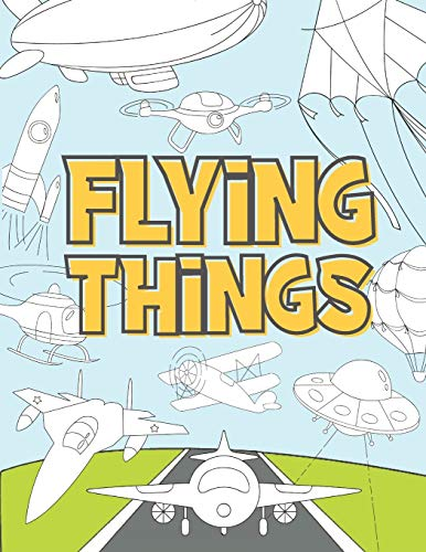 Flying Things: Coloring Book For Kids 3-9 Years   Airplanes, Drones, Hot Air Balloons, Rockets, Space Ships, Zeppelin and More