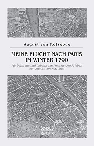 Meine Flucht nach Paris im Winter 1790: Für bekannte und unbekannte Freunde geschrieben von August von Kotzebue