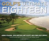 Golf's Ultimate Eighteen: Arnold Palmer, Jack Nicklaus, Amy Alcott, and Other Golf Greats Reveal Favorite...