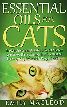 Essential Oils for Cats  The Complete Essential Oils Guide for Cats! Protect your Beloved Family Member from Diseases and Illnesses by Using Essential Oils Recipes Included!