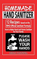 Homemade Hand Sanitizer: 12 Recipes based on the WHO Official Sanitizer Formula - How to Make Hand and Home Sanitizer for Your Family