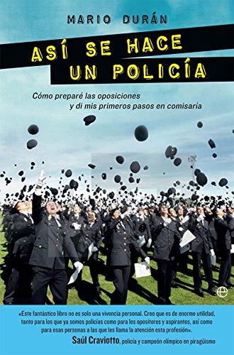Así Se Hace Un Policía: Cómo preparé las oposiciones y di mis primeros pasos en comisaría (Fuera de colección)