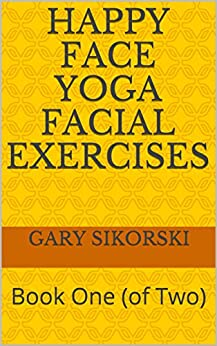 [Gary Sikorski]のHappy Face Yoga Facial Exercises: Book One (of Two) (English Edition)