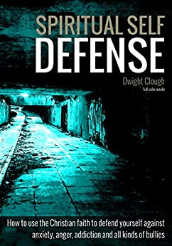 Spiritual Self Defense: How to use the Christian faith to defend yourself against anxiety, anger, addiction and all kinds of bullies (full color inside) by [Dwight Clough]
