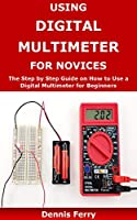 Using Digital Multimeter For Novices: The Step by Step Guide on How to Use a Digital Multimeter for Beginners Front Cover