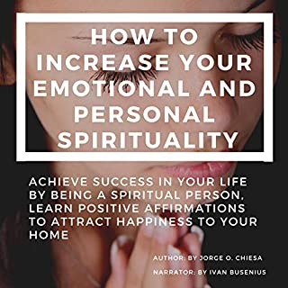 How to Increase Your Emotional and Personal Spirituality     Achieve Success in Your Life by Being a Spiritual Person, Learn Positive Affirmations to Attract Happiness to Your Home              Written by:                                                                                                                                 Jorge O. Chiesa                               Narrated by:                                                                                                                                 Ivan Busenius                      Length: 36 mins     Not rated yet     Overall 0.0